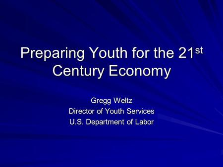 Preparing Youth for the 21 st Century Economy Gregg Weltz Director of Youth Services U.S. Department of Labor.