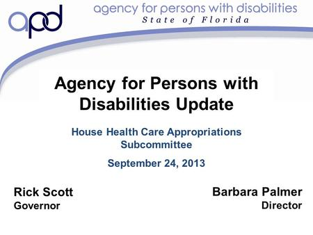 Agency for Persons with Disabilities Update House Health Care Appropriations Subcommittee September 24, 2013 Barbara Palmer Director Rick Scott Governor.