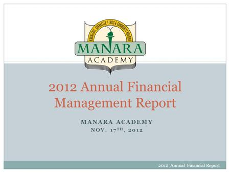 MANARA ACADEMY NOV. 17 TH, 2012 2012 Annual Financial Report 1 2012 Annual Financial Management Report.