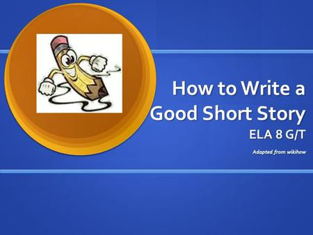 How to Write a Good Short Story ELA 8 G/T Adapted from wikihow.