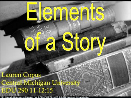 Elements of a Story Lauren Copus Central Michigan University 11-12:15 EDU 290 Lauren Copus Central Michigan University EDU 290 11-12:15.