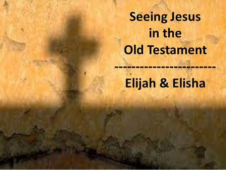 Seeing Jesus in the Old Testament ------------------------ Elijah & Elisha.