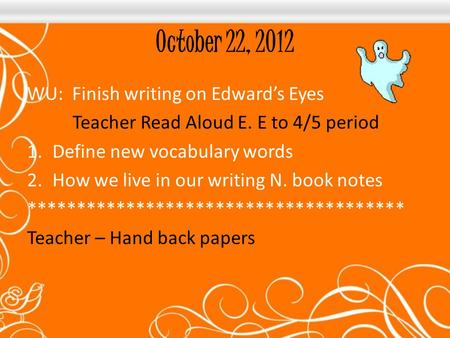 October 22, 2012 WU: Finish writing on Edward's Eyes Teacher Read Aloud E. E to 4/5 period 1.Define new vocabulary words 2.How we live in our writing N.