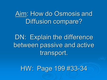 Aim: How do Osmosis and Diffusion compare? DN: Explain the difference between passive and active transport. HW: Page 199 #33-34.