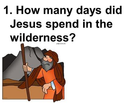 1. How many days did Jesus spend in the wilderness?