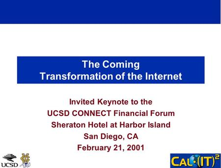 The Coming Transformation of the Internet Invited Keynote to the UCSD CONNECT Financial Forum Sheraton Hotel at Harbor Island San Diego, CA February 21,
