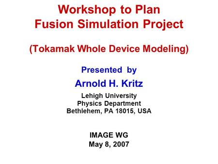 Workshop to Plan Fusion Simulation Project (Tokamak Whole Device Modeling) Presented by Arnold H. Kritz Lehigh University Physics Department Bethlehem,