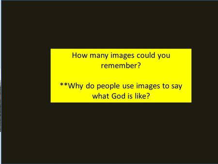 Who is God ? What images of God are there? How many images could you remember? **Why do people use images to say what God is like?