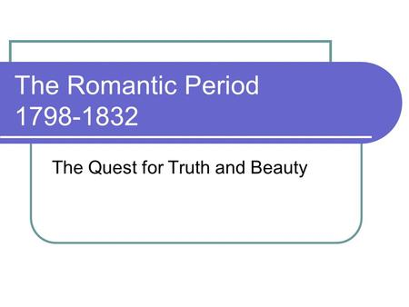 The Romantic Period 1798-1832 The Quest for Truth and Beauty.