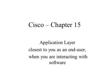 Cisco – Chapter 15 Application Layer closest to you as an end-user, when you are interacting with software.