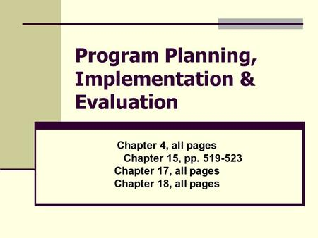 Program Planning, Implementation & Evaluation Chapter 4, all pages Chapter 15, pp. 519-523 Chapter 17, all pages Chapter 18, all pages.