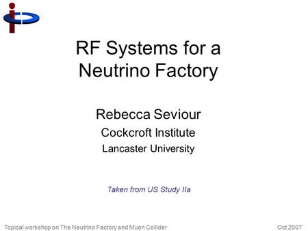 Topical workshop on The Neutrino Factory and Muon Collider Oct 2007 RF Systems for a Neutrino Factory Rebecca Seviour Cockcroft Institute Lancaster University.