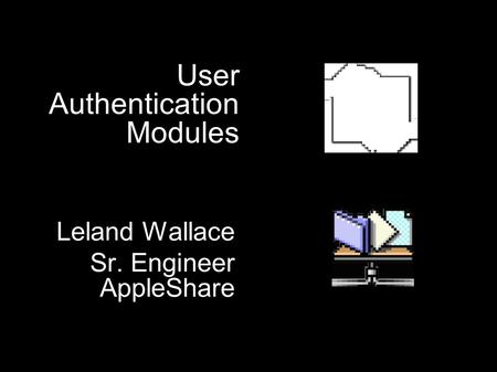 User Authentication Modules Leland Wallace Sr. Engineer AppleShare Leland Wallace Sr. Engineer AppleShare.
