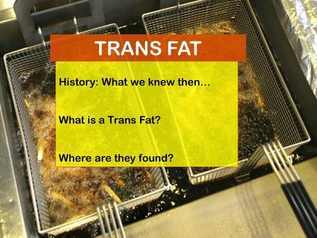 History: What we knew then… What is a Trans Fat? Where are they found? TRANS FAT.