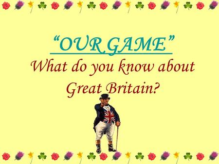 """OUR GAME"" What do you know about Great Britain?."