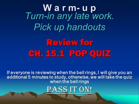 W a r m- u p Turn-in any late work. Pick up handouts Review for CH. 15.1 POP QUIZ If everyone is reviewing when the bell rings, I will give you an additional.