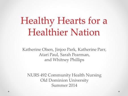 Healthy Hearts for a Healthier Nation Katherine Olsen, Jinjoo Park, Katherine Parr, Atari Paul, Sarah Pearman, and Whitney Phillips NURS 492 Community.