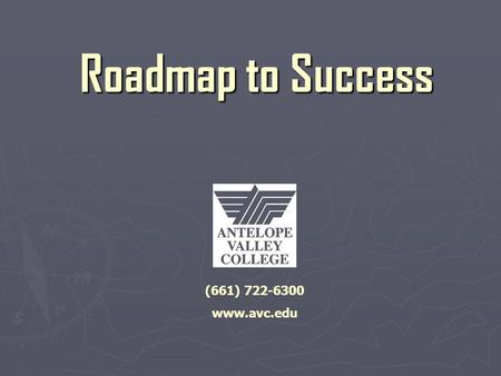 Roadmap to Success (661) 722-6300 www.avc.edu. Orientation Topics ► General College Information ► Educational Goals.