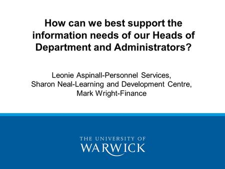 Leonie Aspinall-Personnel Services, Sharon Neal-Learning and Development Centre, Mark Wright-Finance How can we best support the information needs of our.