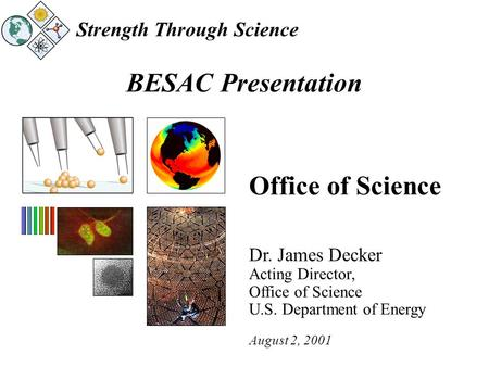 Strength Through Science BESAC Presentation Office of Science Dr. James Decker Acting Director, Office of Science U.S. Department of Energy August 2, 2001.