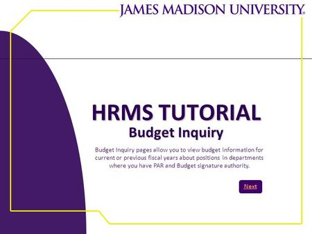 HRMS TUTORIAL Budget Inquiry Next Budget Inquiry pages allow you to view budget information for current or previous fiscal years about positions in departments.
