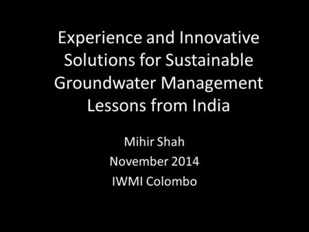 Experience and Innovative Solutions for Sustainable Groundwater Management Lessons from India Mihir Shah November 2014 IWMI Colombo.