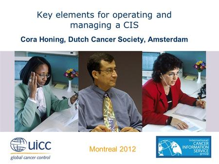 Key elements for operating and managing a CIS Cora Honing, Dutch Cancer Society, Amsterdam Montreal 2012.