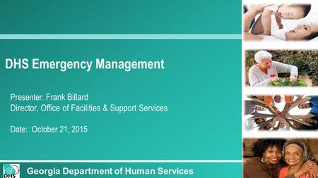 1 DHS Emergency Management Presenter: Frank Billard Director, Office of Facilities & Support Services Date: October 21, 2015 Georgia Department of Human.