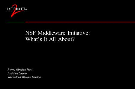 NSF Middleware Initiative: What's It All About? Renee Woodten Frost Assistant Director Internet2 Middleware Initiative.