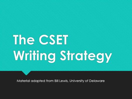 The CSET Writing Strategy Material adapted from Bill Lewis, University of Delaware.