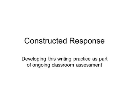 Constructed Response Developing this writing practice as part of ongoing classroom assessment.