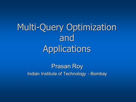 Multi-Query Optimization and Applications Prasan Roy Indian Institute of Technology - Bombay.