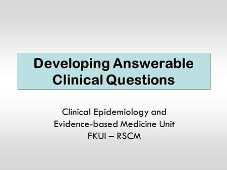 Developing Answerable Clinical Questions Clinical Epidemiology and Evidence-based Medicine Unit FKUI – RSCM.