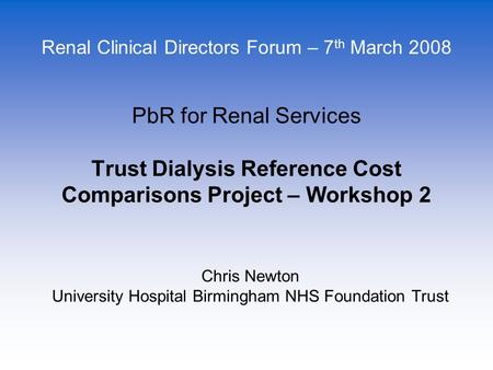 Chris Newton University Hospital Birmingham NHS Foundation Trust PbR for Renal Services Trust Dialysis Reference Cost Comparisons Project – Workshop 2.