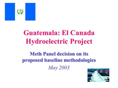 Guatemala: El Canada Hydroelectric Project Meth Panel decision on its proposed baseline methodologies May 2003.