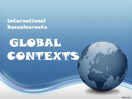 International Baccalaureate GLOBAL CONTEXTS. What are Global Contexts? You learn best when your learning experiences have context and are connected to.