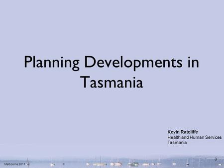 Melbourne 2011 0 Planning Developments in Tasmania Kevin Ratcliffe Health and Human Services Tasmania.