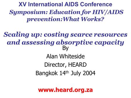 XV International AIDS Conference Symposium: Education for HIV/AIDS prevention:What Works? Scaling up: costing scarce resources and assessing absorptive.