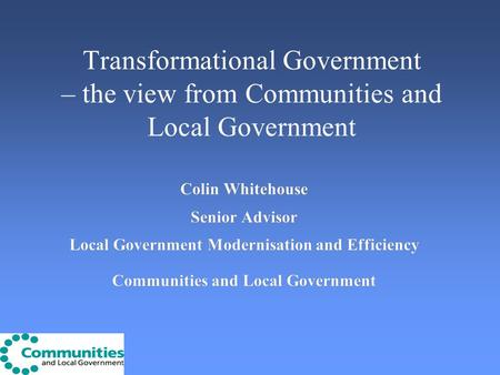 Transformational Government – the view from Communities and Local Government Colin Whitehouse Senior Advisor Local Government Modernisation and Efficiency.