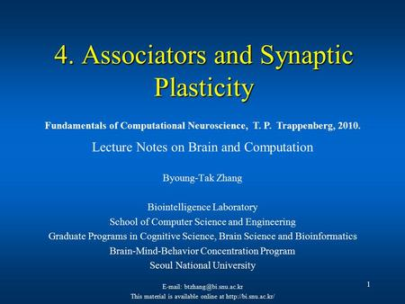 1 4. Associators and Synaptic Plasticity Lecture Notes on Brain and Computation Byoung-Tak Zhang Biointelligence Laboratory School of Computer Science.