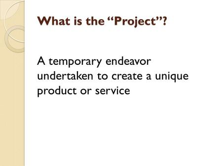 "What is the ""Project""? A temporary endeavor undertaken to create a unique product or service."