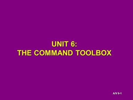 A/V 6-1 UNIT 6: THE COMMAND TOOLBOX. A/V 6-2 KNOWLEDGE OBJECTIVES The students will be able to: Describe the basic design elements of tactical worksheets.