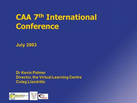 CAA 7 th International Conference July 2003 Dr Kevin Palmer Director, the Virtual Learning Centre Coleg Llandrillo.