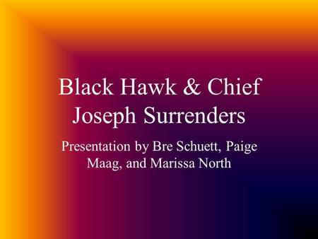 Black Hawk & Chief Joseph Surrenders Presentation by Bre Schuett, Paige Maag, and Marissa North.