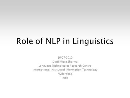 Role of NLP in Linguistics 16-07-2010 Dipti Misra Sharma Language Technologies Research Centre International Institute of Information Technology Hyderabad.