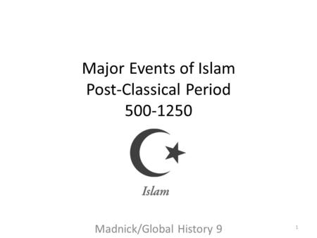 Major Events of Islam Post-Classical Period 500-1250 Madnick/Global History 9 1.