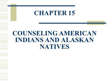 CHAPTER 15 COUNSELING AMERICAN INDIANS AND ALASKAN NATIVES.