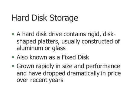 Hard Disk Storage  A hard disk drive contains rigid, disk- shaped platters, usually constructed of aluminum or glass §Also known as a Fixed Disk §Grown.