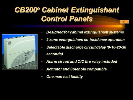 CB200 e Cabinet Extinguishant Control Panels Designed for cabinet extinguishant systems 2 zone extinguishant co-incidence operation Selectable discharge.