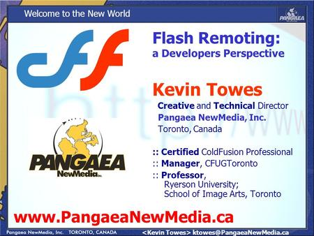 Welcome to the New World Kevin Towes Creative and Technical Director Pangaea NewMedia, Inc. Toronto, Canada :: Certified ColdFusion.